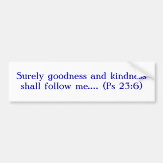 Surely Goodness and Kindness Shall Follow Me Bumper Sticker
