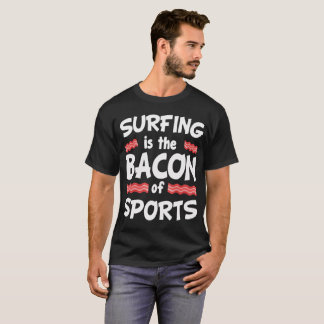 Surfing is the Bacon of Sports Funny T-Shirt