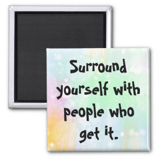 Surround yourself with people who get it. magnet