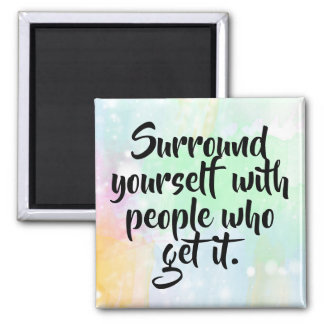 """Surround yourself with people who get it"" Magnet"