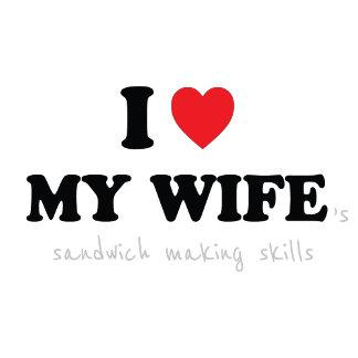 I Love My Wife ('s Sandwich Making Skills)