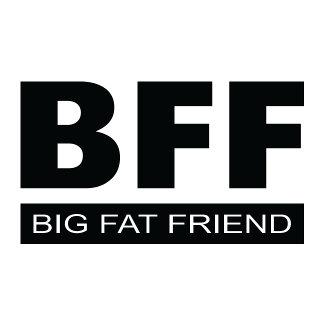 BFF - Big Fat Friend