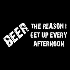 Beer The Reason I Get Up Every Afternon