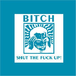 Bitch Shut The Fuck Up