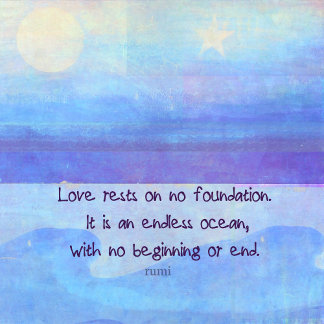 Love rests on no foundation. It is an endless ocea