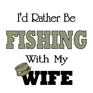 Funny I'd Rather Be Fishing  with my Wife