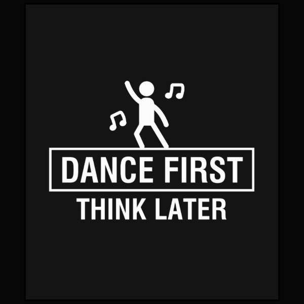 DANCE FIRST - THINK LATER