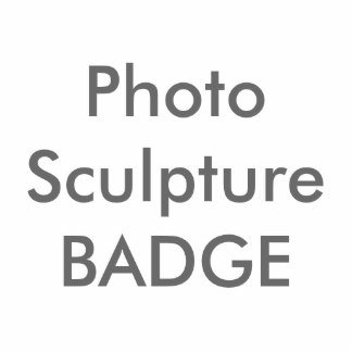 PHOTO SCULPTURE Badges