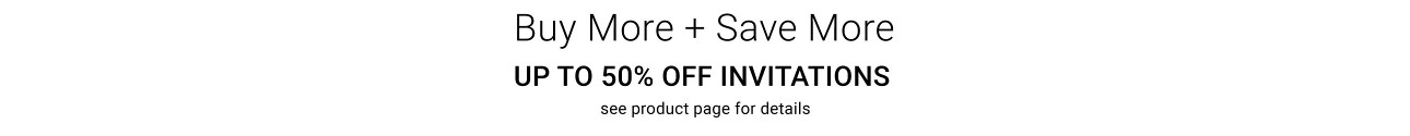 Buy More + Save More - Up to 50% Off Invitations