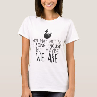 Swan Queen T-Shirt - We are strong enough