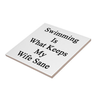 Swimming Is What Keeps My Wife Sane Ceramic Tile