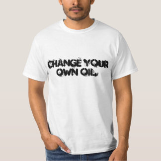 T-Shirt Change your own oil.