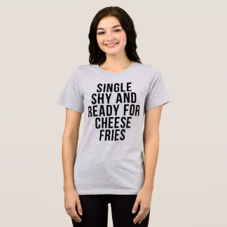 T-Shirt Single Shy and Ready For Cheese Fries