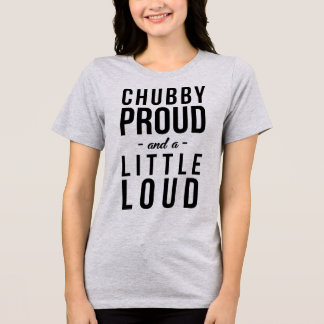 T-Shirt Tumblr Chubby Proud and A Little Loud