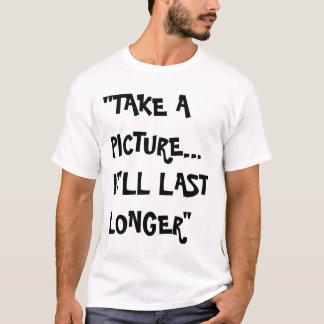 take a picture, it'll last longer T-Shirt