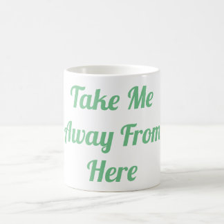 Take Me Away From Here Mug