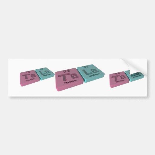 Tala as Ta Tantalum and La Lanthanum Bumper Sticker