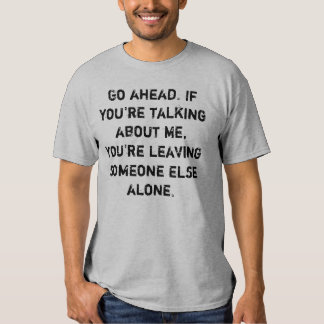 Talk about me, leave someone else alone t-shirt