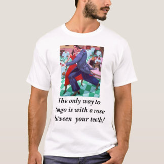 Tango rose, The only way to tango is with a ros... T-Shirt