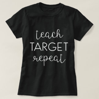 Teach. Target. Repeat. T-Shirt