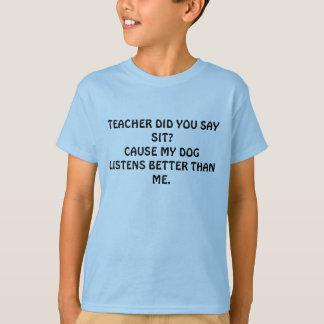 TEACHER DID YOU SAY SIT?CAUSE MY DOG LISTENS BE... SHIRT
