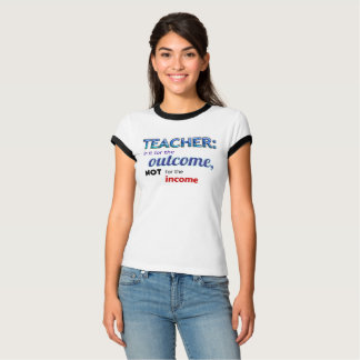 """""""TEACHER: In it for the outcome, not the income"""" T-Shirt"""