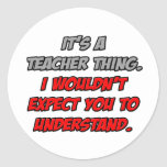 Teacher Thing .. You Wouldn't Understand Round Sticker