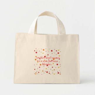 Teachers don't impact for a year, but fo... mini tote bag