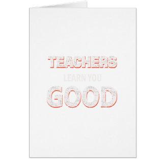 Teachers gonna learn you good card