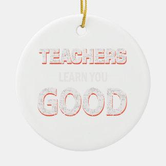 Teachers gonna learn you good ceramic ornament