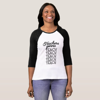 Teachers Gonna Teach, Teach, Teach, Raglan Tee