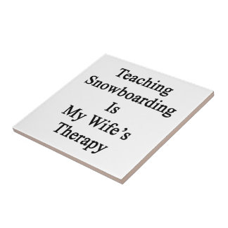 Teaching Snowboarding Is My Wife's Therapy Ceramic Tile