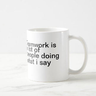Teamwork is a lot of people doing what I say Classic White Coffee Mug
