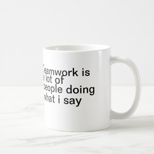 Teamwork is a lot of people doing what I say Coffee Mugs