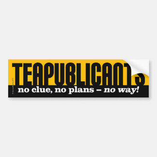 Teapublicants - no clue, no plans - no way! bumper sticker