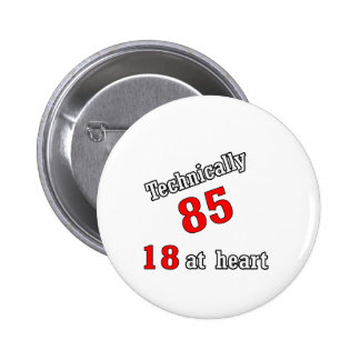 Technically 85, 18 at heart 6 cm round badge