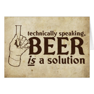 Technically Speaking, Beer is a solution Greeting Card