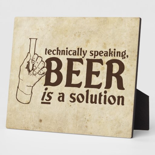 Technically Speaking, Beer is a solution Display Plaque