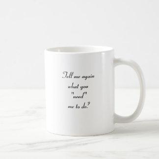 """Tell me again what you """"need"""" me to do? coffee mugs"""
