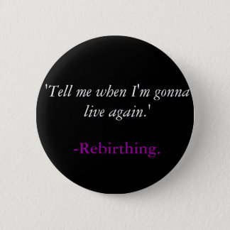 'Tell me when I'm gonna live again.', -Rebirthing. 6 Cm Round Badge