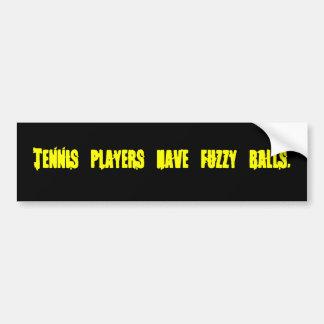 Tennis players have fuzzy balls-Bumper Sticker