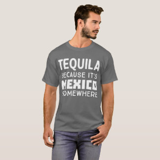 Tequila because it's Mexico somewhere funny T-Shirt