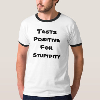 Tests Positive For Stupidity T-Shirt