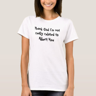 Thank God I'm not really related to Albert Hsu T-Shirt