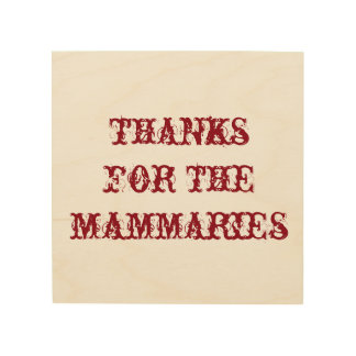 Thanks for the mammaries - wood block wood canvas