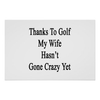 Thanks To Golf My Wife Hasn't Gone Crazy Yet Poster