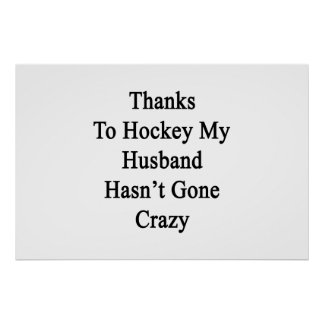 Thanks To Hockey My Husband Hasn't Gone Crazy Poster