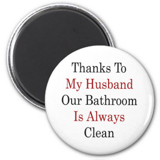 Thanks To My Husband Our Bathroom Is Always Clean Magnet