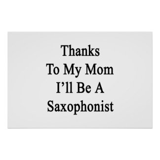 Thanks To My Mom I'll Be A Saxophonist Poster