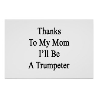 Thanks To My Mom I'll Be A Trumpeter Poster